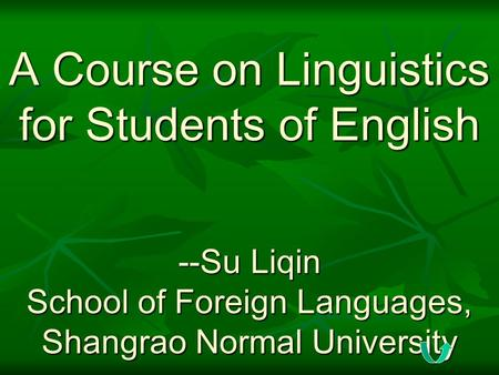 <strong>A</strong> Course on Linguistics for Students of English --Su Liqin School of Foreign Languages, Shangrao Normal University.