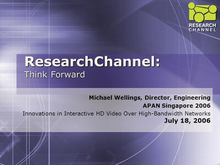 ResearchChannel: Think Forward Michael Wellings, Director, Engineering APAN Singapore 2006 Innovations in Interactive HD Video Over High-Bandwidth Networks.