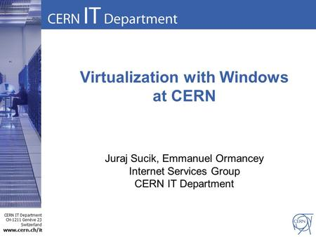 CERN IT Department CH-1211 Genève 23 Switzerland www.cern.ch/i t Virtualization with Windows at CERN Juraj Sucik, Emmanuel Ormancey Internet Services Group.