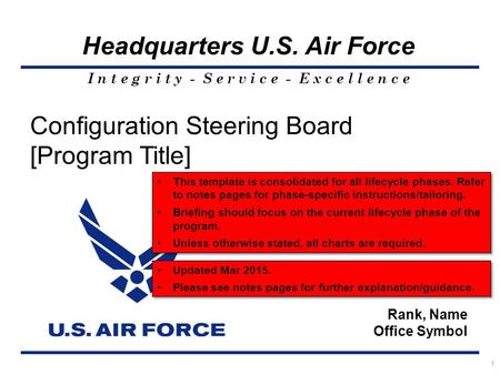 I n t e g r i t y - S e r v i c e - E x c e l l e n c e Headquarters U.S. Air Force 1 Configuration Steering Board [Program Title] Rank, Name Office Symbol.