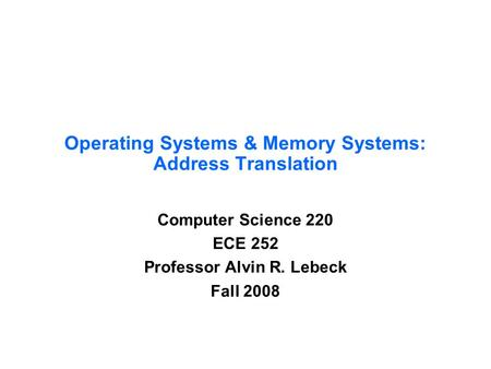Operating Systems & Memory Systems: Address Translation Computer Science 220 ECE 252 Professor Alvin R. Lebeck Fall 2008.