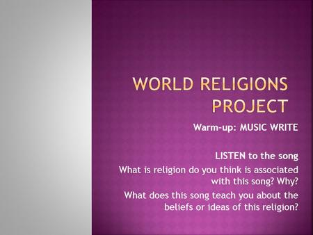 Warm-up: MUSIC WRITE LISTEN to the song What is religion do you think is associated with this song? Why? What does this song teach you about the beliefs.