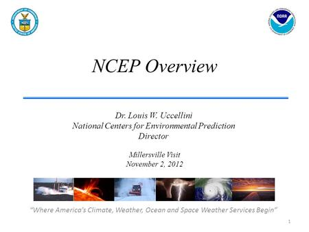 "NCEP Overview ""Where America's Climate, Weather, Ocean and Space Weather Services Begin"" Dr. Louis W. Uccellini National Centers for Environmental Prediction."