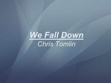 We Fall Down Chris Tomlin We fall down we lay our crowns at the feet of Jesus The greatness of Mercy and Love at the feet of Jesus.