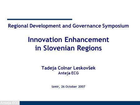 Regional Development and Governance Symposium Innovation Enhancement in Slovenian Regions Tadeja Colnar Leskovšek Anteja ECG Izmir, 26 October 2007.