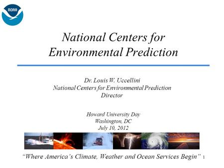 "National Centers for Environmental Prediction ""Where America's Climate, Weather and Ocean Services Begin"" Howard University Day Washington, DC July 10,"