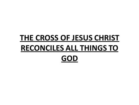 THE CROSS OF JESUS CHRIST RECONCILES ALL THINGS TO GOD.