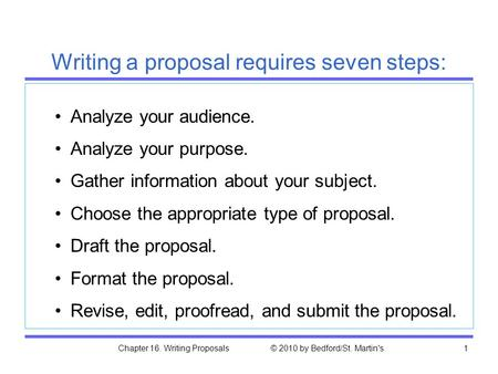 Chapter 16. Writing Proposals © 2010 by Bedford/St. Martin's1 Analyze your audience. Analyze your purpose. Gather information about your subject. Choose.