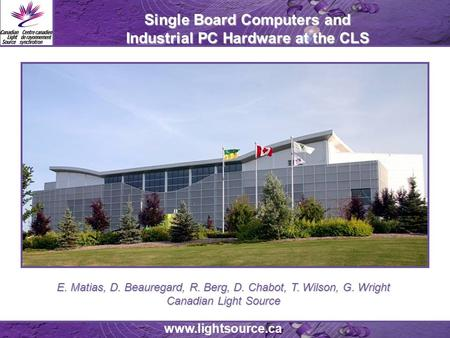 Www.lightsource.ca Single Board Computers and Industrial PC Hardware at the CLS E. Matias, D. Beauregard, R. Berg, D. Chabot, T. Wilson, G. Wright Canadian.