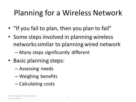 "CWNA Guide to Wireless LANs, Second Edition 1 Planning for a Wireless Network ""If you fail to plan, then you plan to fail"" Some steps involved in planning."