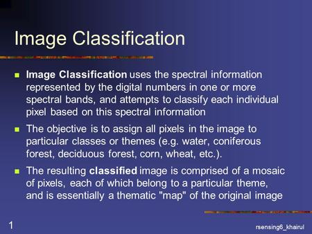 Rsensing6_khairul 1 Image Classification Image Classification uses the spectral information represented by the digital numbers in one or more spectral.