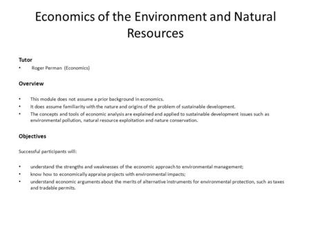 Economics of the Environment and Natural Resources Tutor Roger Perman (Economics) Overview This module does not assume a prior background in economics.