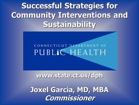 Joxel Garcia, MD, MBA Commissioner www.state.ct.us/dph Successful Strategies for Community Interventions and Sustainability.