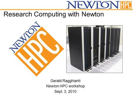 Research Computing with Newton Gerald Ragghianti Newton HPC workshop Sept. 3, 2010.