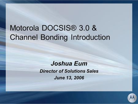Motorola DOCSIS® 3.0 & Channel Bonding Introduction Joshua Eum Director of Solutions Sales June 13, 2006.