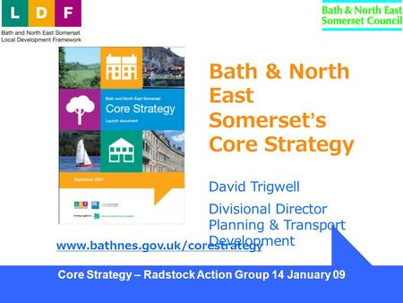 Core Strategy – Radstock Action Group 14 January 09 Bath & North East Somerset's Core Strategy David Trigwell Divisional Director Planning & Transport.