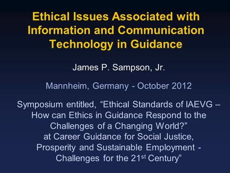 Ethical Issues Associated with Information and Communication Technology in Guidance James P. Sampson, Jr. Mannheim, Germany - October 2012 Symposium entitled,