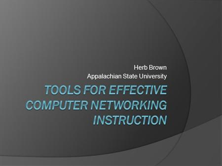 Herb Brown Appalachian State University. State of Networking Instruction  Many programs are adding networking instruction  Networking instruction is.