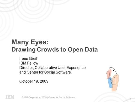 © IBM Corporation, 2009 | Center for Social Software 1 Many Eyes: Drawing Crowds to Open Data Irene Greif IBM Fellow Director, Collaborative User Experience.