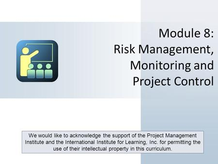 Module 8: Risk Management, Monitoring and Project Control We would like to acknowledge the support of the Project Management Institute and the International.