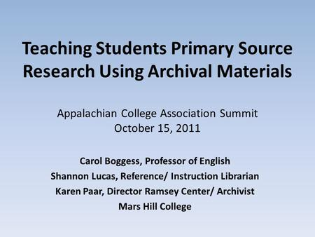Teaching Students Primary Source Research Using Archival Materials Appalachian College Association Summit October 15, 2011 Carol Boggess, Professor of.