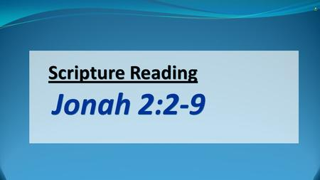 "Scripture Reading Jonah 2:2-9.. Scripture Reading Jonah 2:2-9 2 He said: ""In my distress I called to the LORD, and he answered me. From the depths of."