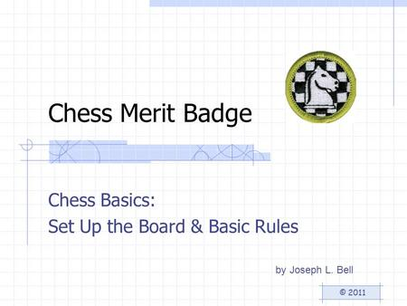 Chess Merit Badge Chess Basics: Set Up the Board & Basic Rules by Joseph L. Bell © 2011.