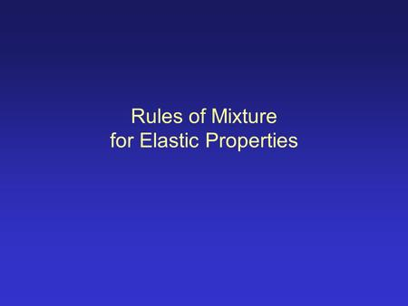 Rules of Mixture for Elastic Properties. 'Rules of Mixtures' are mathematical expressions which give some property of the composite in terms of the properties,