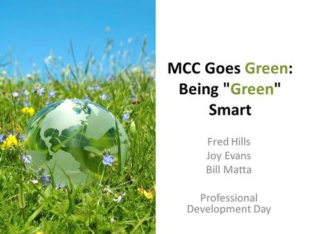 MCC Goes Green: Being Green Smart Fred Hills Joy Evans Bill Matta Professional Development Day.