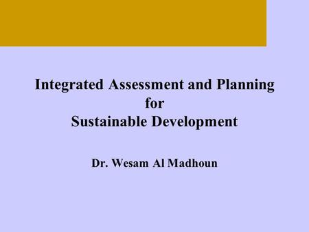 Integrated Assessment and Planning for Sustainable Development Dr. Wesam Al Madhoun.