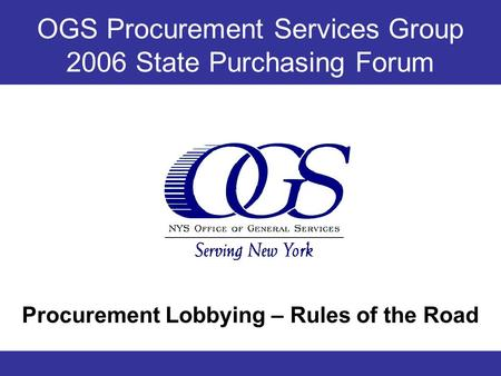 OGS Procurement Services Group 2006 State Purchasing Forum Procurement Lobbying – Rules of the Road.