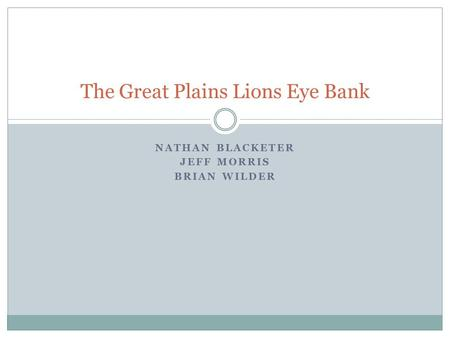NATHAN BLACKETER JEFF MORRIS BRIAN WILDER The Great Plains Lions Eye Bank.