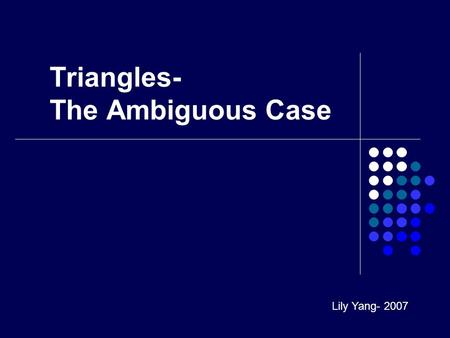 Triangles- The Ambiguous Case Lily Yang- 2007. Solving Triangles If you are given: Side-Side-Side (SSS) or Side-Angle-Side (SAS), use the Law of Cosines.