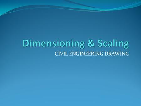 CIVIL ENGINEERING DRAWING. General Rules for Dimensioning Dimensioning should be done so completely that further calculation or assumption of any dimension.