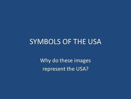 SYMBOLS OF THE USA Why do these images represent the USA?