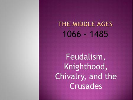 Feudalism, Knighthood, Chivalry, and the Crusades