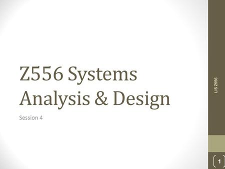 Z556 Systems Analysis & Design Session 4 LIS Z556 1.