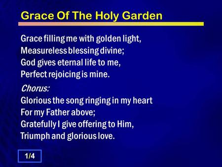 Grace Of The Holy Garden Grace filling me with golden light, Measureless blessing divine; God gives eternal life to me, Perfect rejoicing is mine. Chorus: