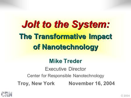 © 2004 Jolt to the System: The Transformative Impact of Nanotechnology Mike Treder Executive Director Center for Responsible Nanotechnology Troy, New York.