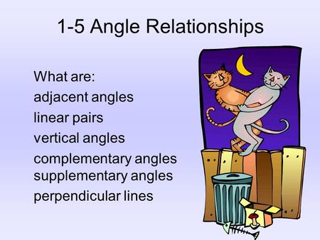 1-5 Angle Relationships What are: adjacent angles linear pairs vertical angles complementary angles supplementary angles perpendicular lines.