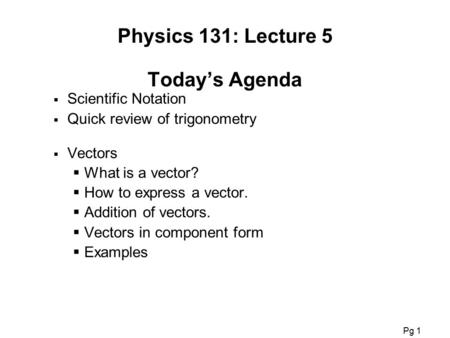 Physics 201: Lecture 1, Pg 1 Physics 131: Lecture 5 Today's Agenda  Scientific Notation  Quick review of trigonometry  Vectors  What is a vector? 