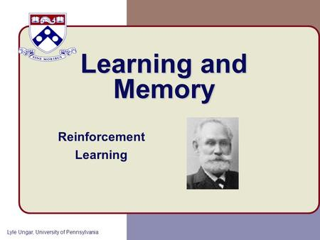 Lyle Ungar, University of Pennsylvania Learning and Memory Reinforcement Learning.