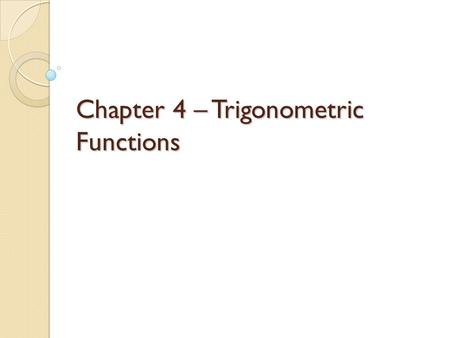 Chapter 4 – Trigonometric Functions. 4.1 – Angles and Their Measures Degrees and Radians Degree – denoted ̊, is a unit of angular measure equal to 1/180.