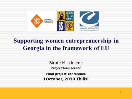1 Birute Miskiniene Project Team leader Final project conference 1October, 2010 Tbilisi Supporting women entreprenuership in Georgia in the framework of.