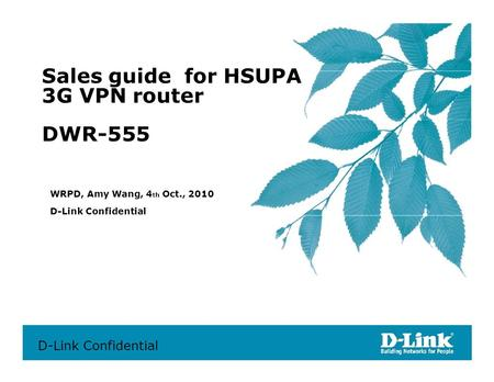 Sales guide for HSUPA 3G VPN router DWR-555 WRPD, Amy Wang, 4 th Oct., 2010 D-Link Confidential D-Link Confidential.