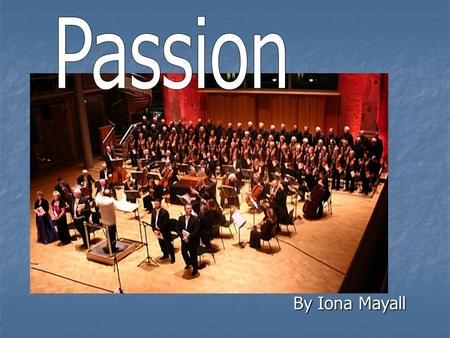By Iona Mayall. What is Passion? Passion is a type of oratorio dealing with the story of the Crucifixion as told by the four apostles (Matthew, Mark,