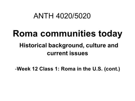 Roma communities today Historical background, culture and current issues -Week 12 Class 1: Roma in the U.S. (cont.) ANTH 4020/5020.