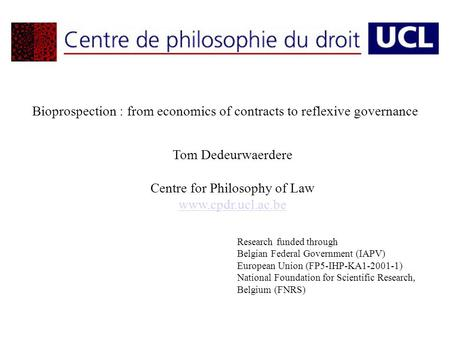 Bioprospection : from economics of contracts to reflexive governance Tom Dedeurwaerdere Centre for Philosophy of Law www.cpdr.ucl.ac.be Research funded.