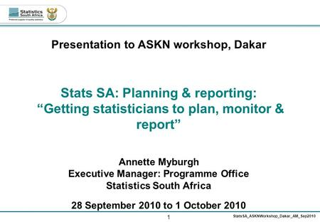 "1 StatsSA_ASKNWorkshop_Dakar_AM_Sep2010 Presentation to ASKN workshop, Dakar Stats SA: Planning & reporting: ""Getting statisticians to plan, monitor &"