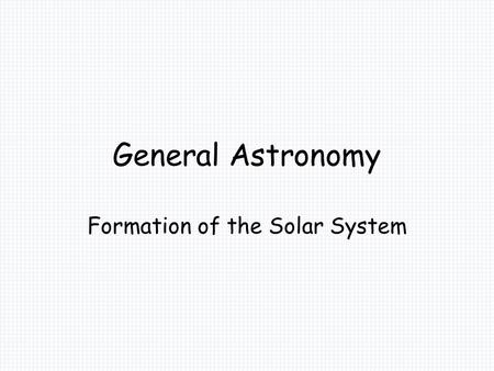 General Astronomy Formation of the Solar System. The Solar System Hypothesis of the Origin of the Solar System Early Ideas: The Collision Theory –A passing.